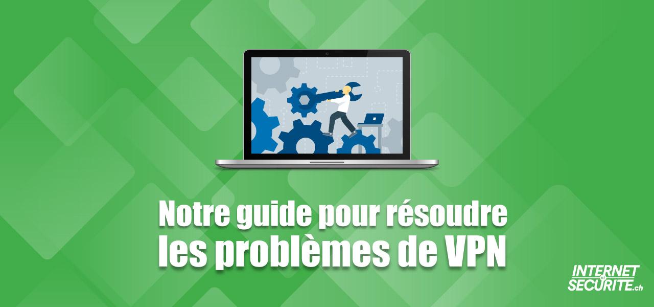 Notre guide pour résoudre les problèmes de VPN